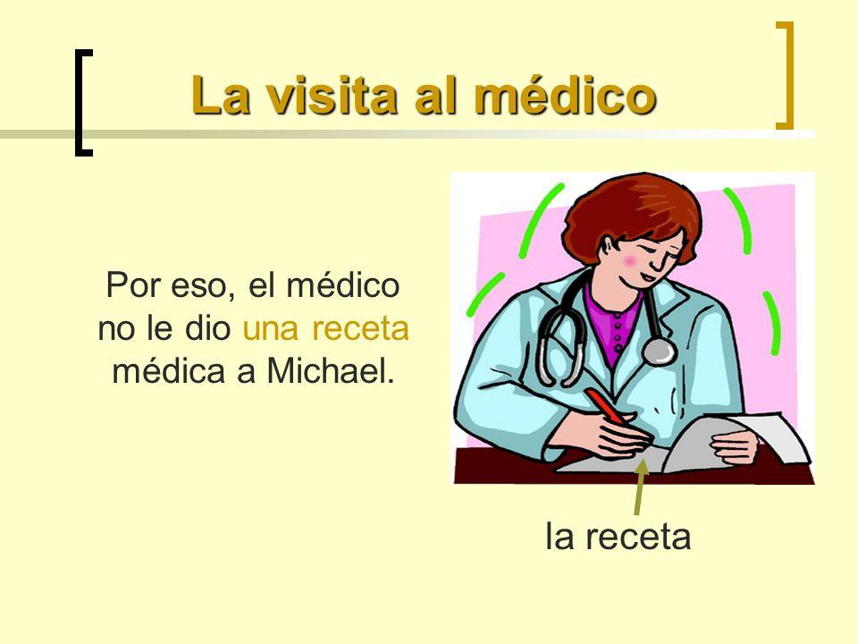 La visita al médico Por eso, el médico no le dio una receta médica a Michael. la receta