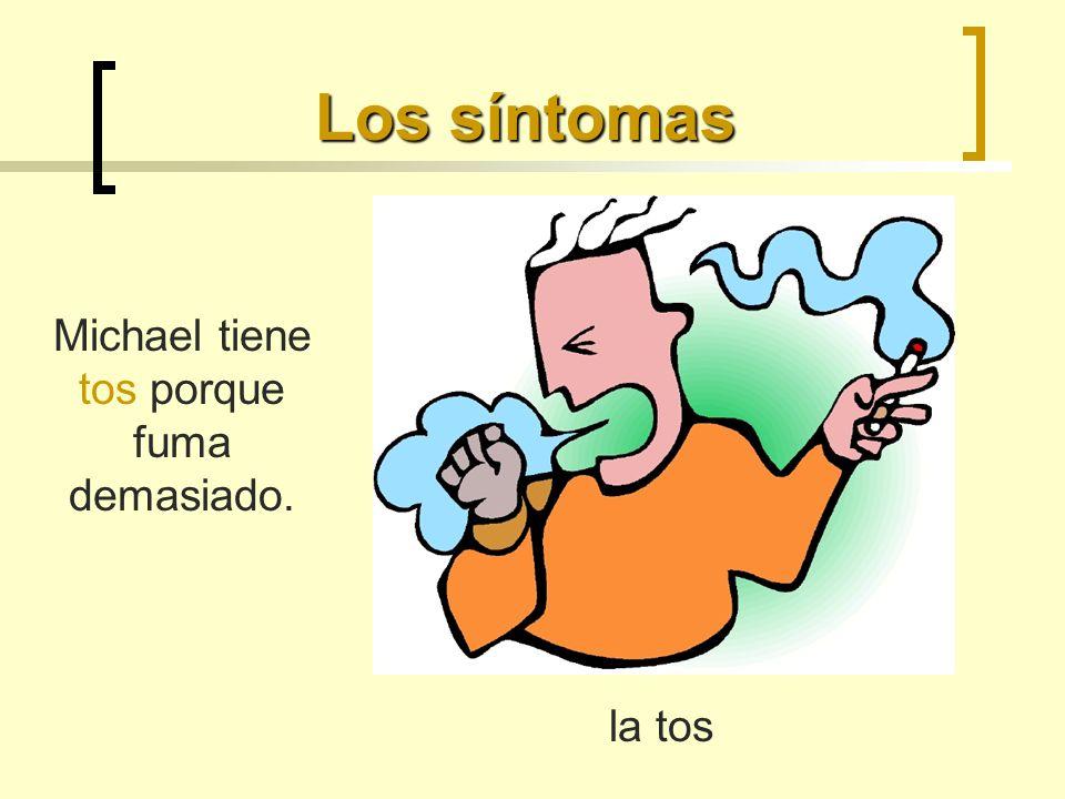 Los síntomas la tos Michael tiene tos porque fuma demasiado.