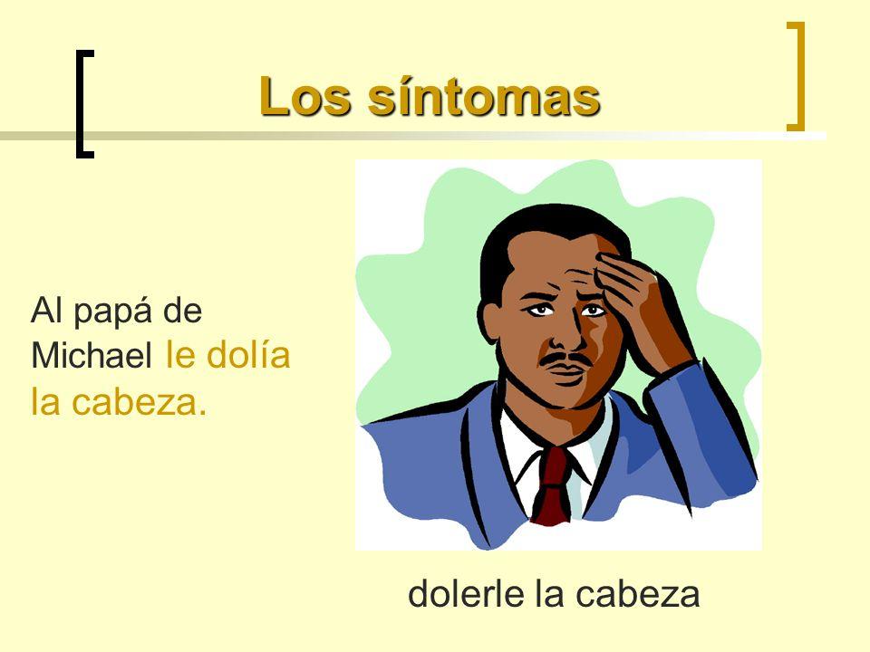 Los síntomas Al papá de Michael le dolía la cabeza. dolerle la cabeza