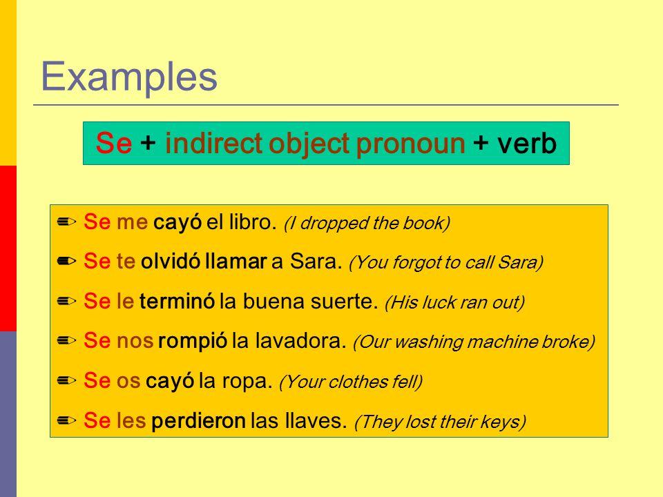 Examples Se + indirect object pronoun + verb Se me cayó el libro. (I dropped the book) Se te olvidó llamar a Sara. (You forgot to call Sara) Se le ter
