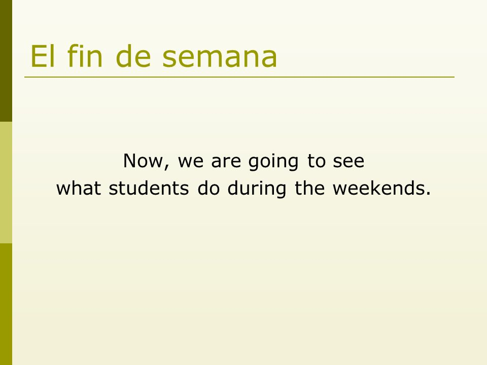 El fin de semana Now, we are going to see what students do during the weekends.