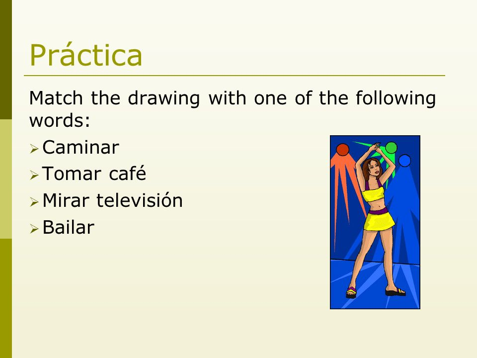 Práctica Match the drawing with one of the following words: Caminar Tomar café Mirar televisión Bailar