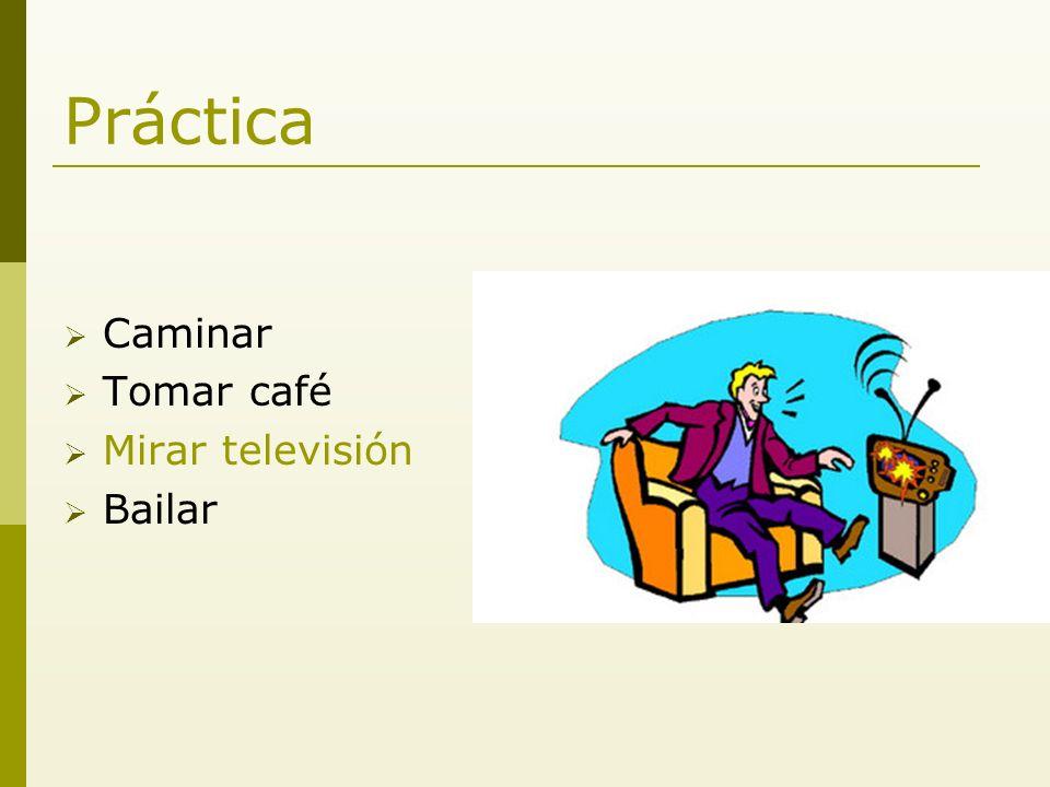 Práctica Caminar Tomar café Mirar televisión Bailar