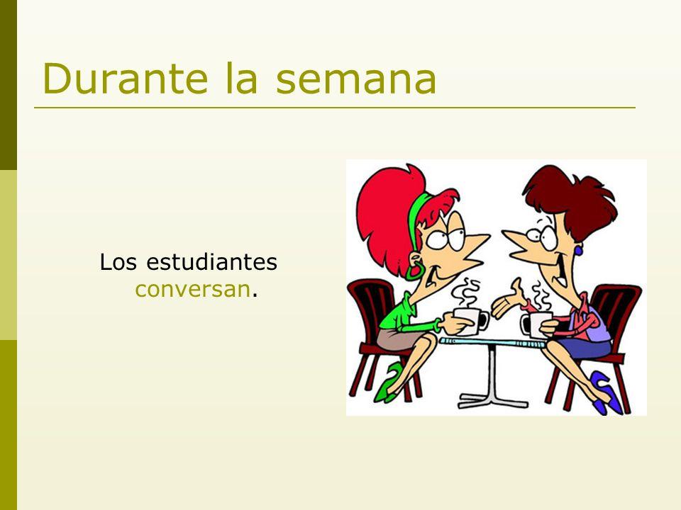 Durante la semana Los estudiantes conversan.