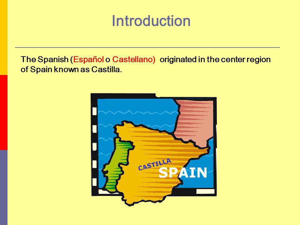 Introduction The Spanish (Español o Castellano) originated in the center region of Spain known as Castilla.