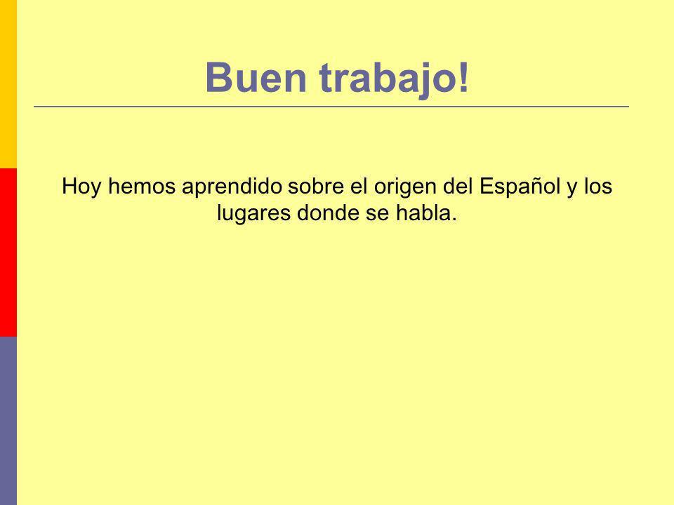 Buen trabajo! Hoy hemos aprendido sobre el origen del Español y los lugares donde se habla.