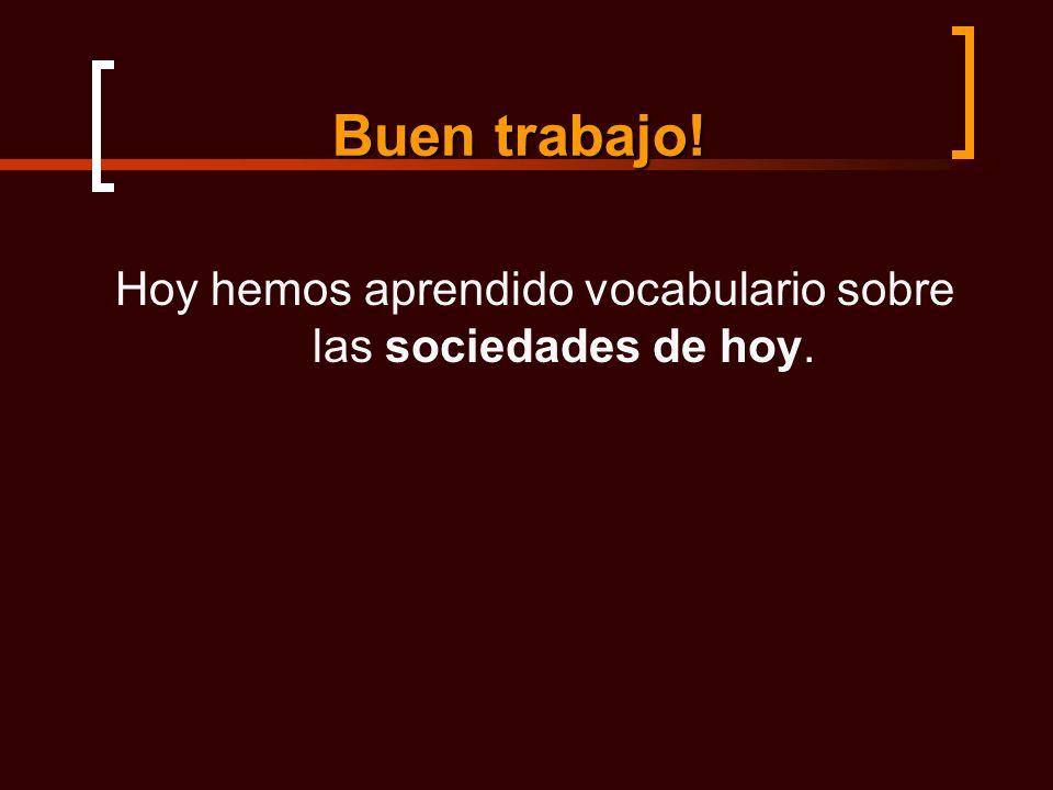 Buen trabajo! Hoy hemos aprendido vocabulario sobre las sociedades de hoy.