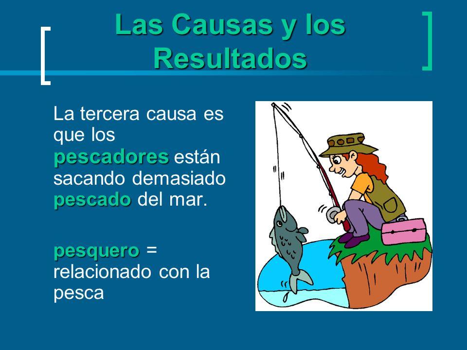 Las Causas y los Resultados pescadores pescado La tercera causa es que los pescadores están sacando demasiado pescado del mar. pesquero pesquero = rel