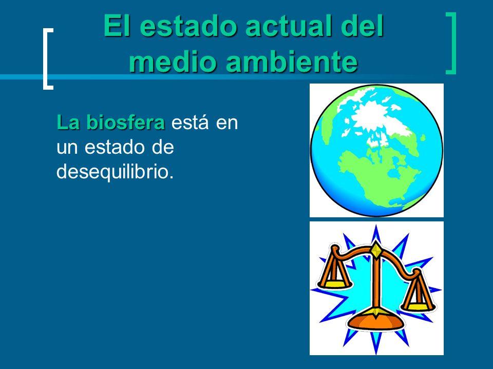 El estado actual del medio ambiente La biosfera La biosfera está en un estado de desequilibrio.