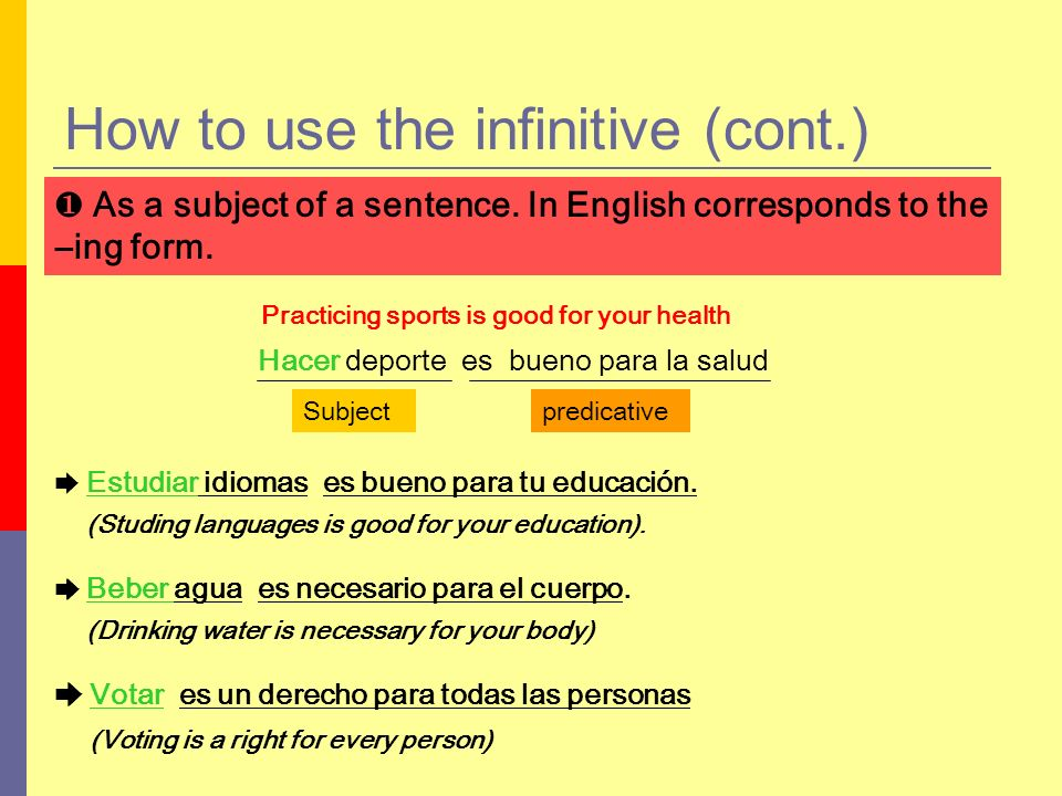 How to use the infinitive (cont.) After a preposition A (to)Entre (between) Ante (before)Hacia (towards) Bajo (under)Hasta (until) Con (with)Para (for, inder to) Contra (against)Por (for) De (of)Sin (without) Desde (since)Sobre (on-above) En (in-on)Tras (after) Ven pronto a casa para comer.