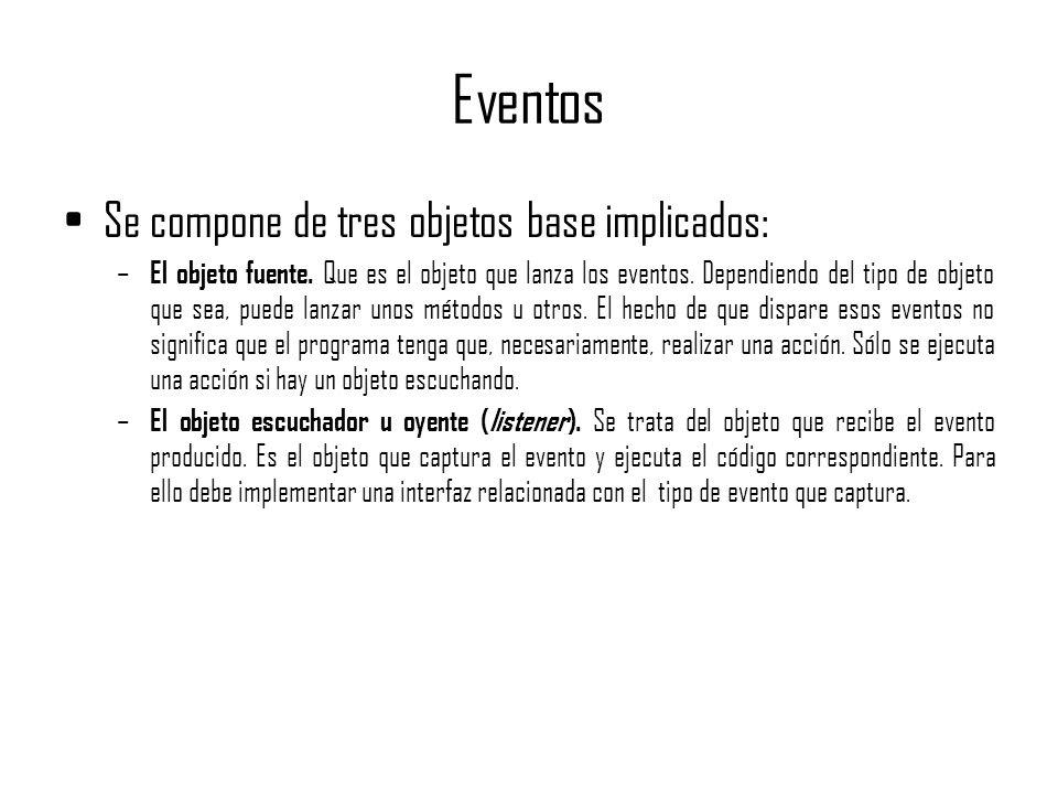 Eventos Se compone de tres objetos base implicados: – El objeto fuente. Que es el objeto que lanza los eventos. Dependiendo del tipo de objeto que sea