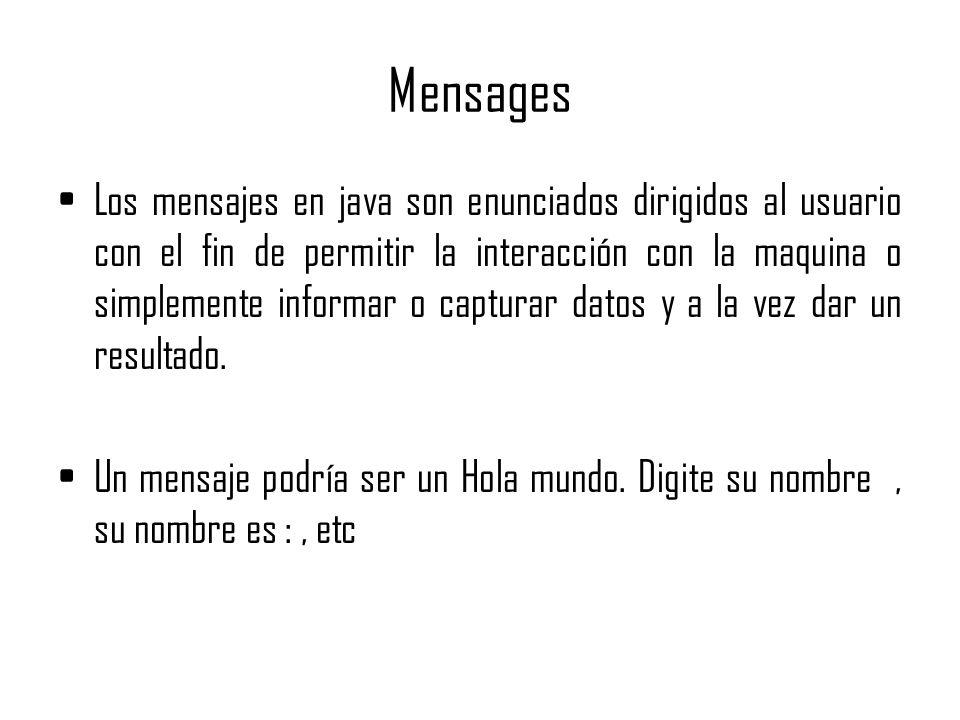 Mensages Los mensajes en java son enunciados dirigidos al usuario con el fin de permitir la interacción con la maquina o simplemente informar o captur