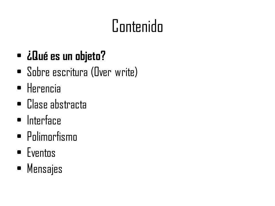 Contenido ¿Qué es un objeto? Sobre escritura (Over write) Herencia Clase abstracta Interface Polimorfismo Eventos Mensajes