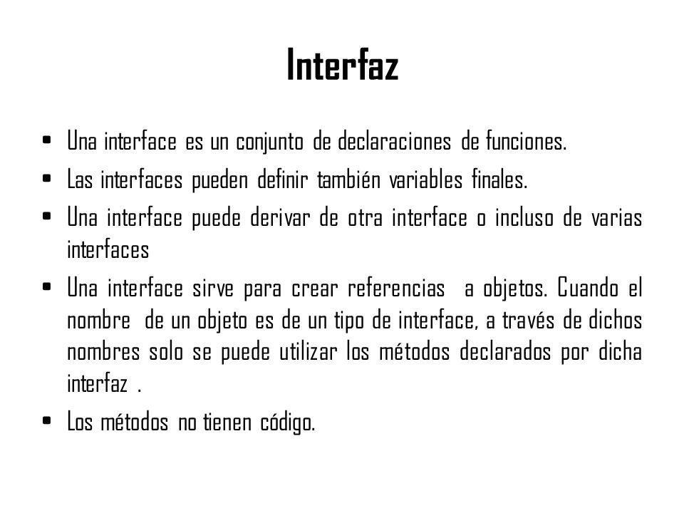 Interfaz Una interface es un conjunto de declaraciones de funciones. Las interfaces pueden definir también variables finales. Una interface puede deri