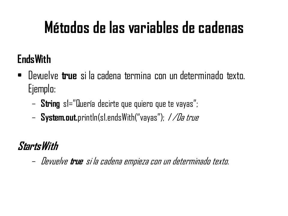 Métodos de las variables de cadenas EndsWith Devuelve true si la cadena termina con un determinado texto. Ejemplo: – String s1=Quería decirte que quie