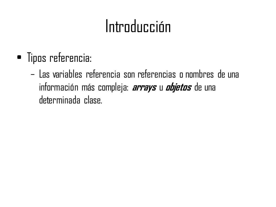 Introducción Tipos referencia: –Las variables referencia son referencias o nombres de una información más compleja: arrays u objetos de una determinad