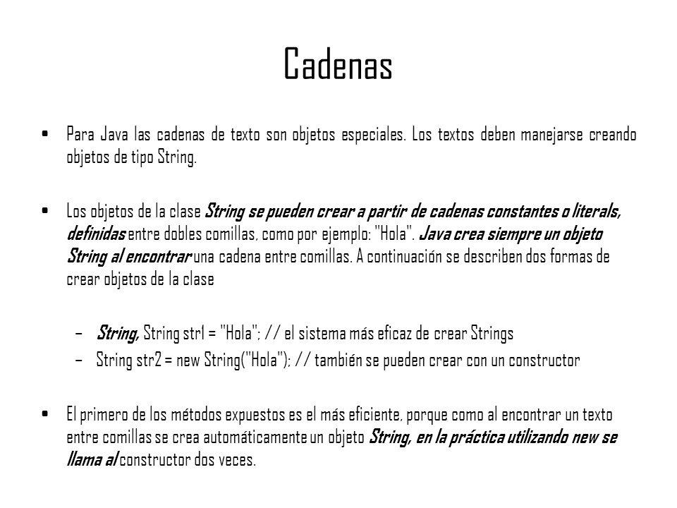 Cadenas Para Java las cadenas de texto son objetos especiales. Los textos deben manejarse creando objetos de tipo String. Los objetos de la clase Stri
