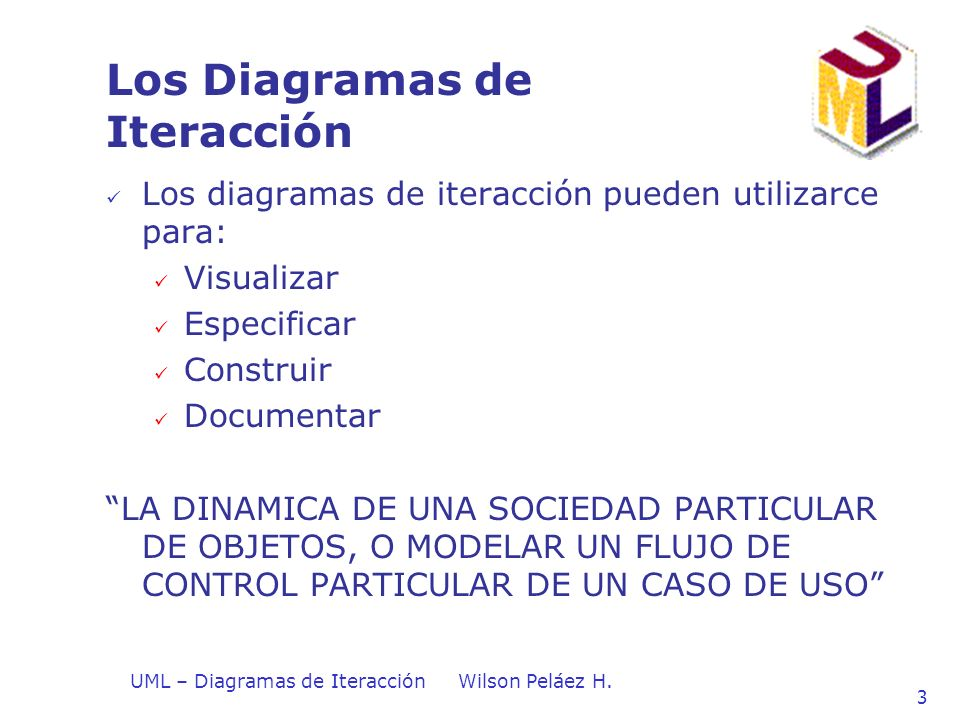 UML – Diagramas de IteracciónWilson Peláez H. 3 Los Diagramas de Iteracción Los diagramas de iteracción pueden utilizarce para: Visualizar Especificar