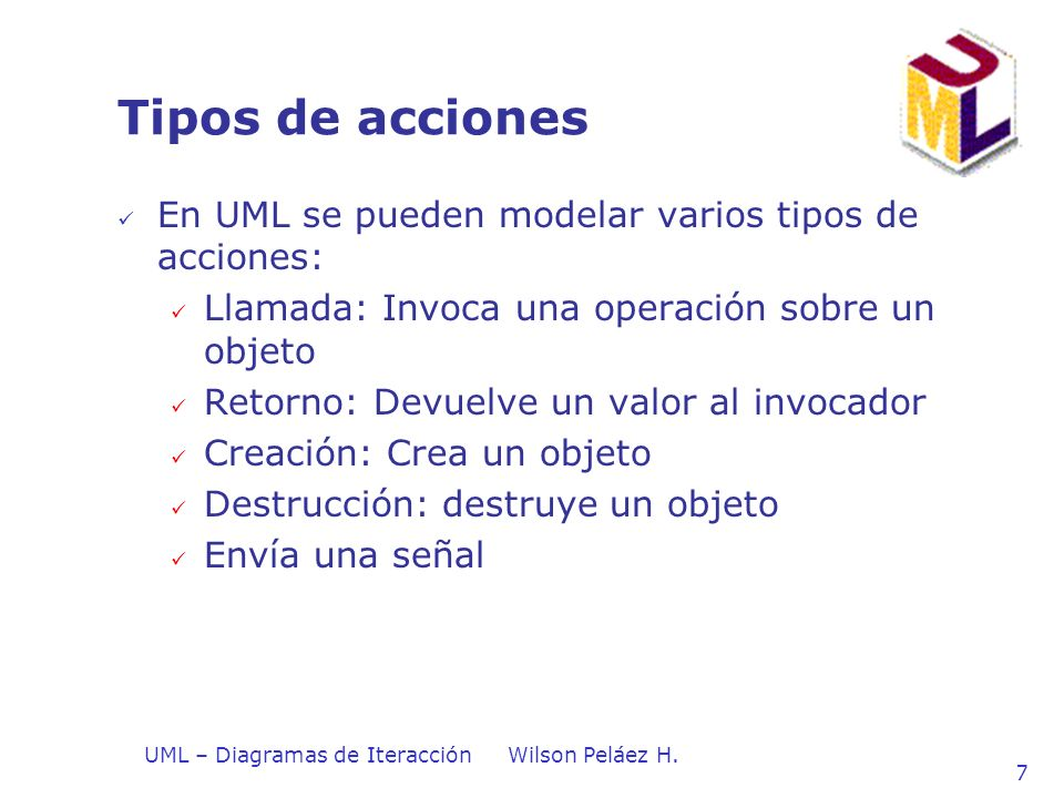 UML – Diagramas de IteracciónWilson Peláez H. 7 Tipos de acciones En UML se pueden modelar varios tipos de acciones: Llamada: Invoca una operación sob