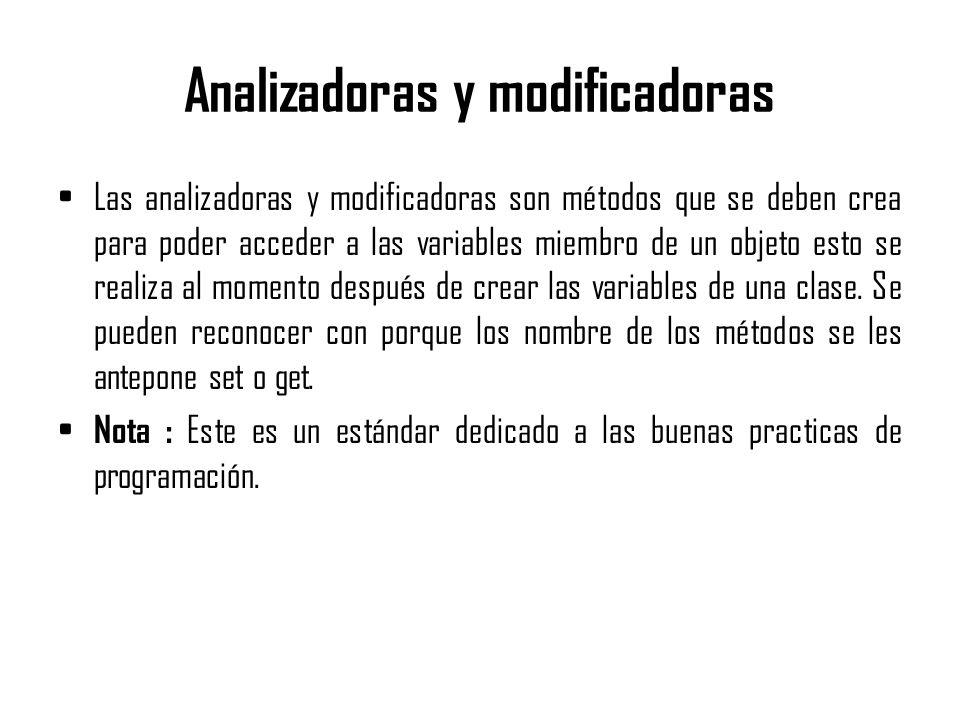 Analizadoras y modificadoras Las analizadoras y modificadoras son métodos que se deben crea para poder acceder a las variables miembro de un objeto es