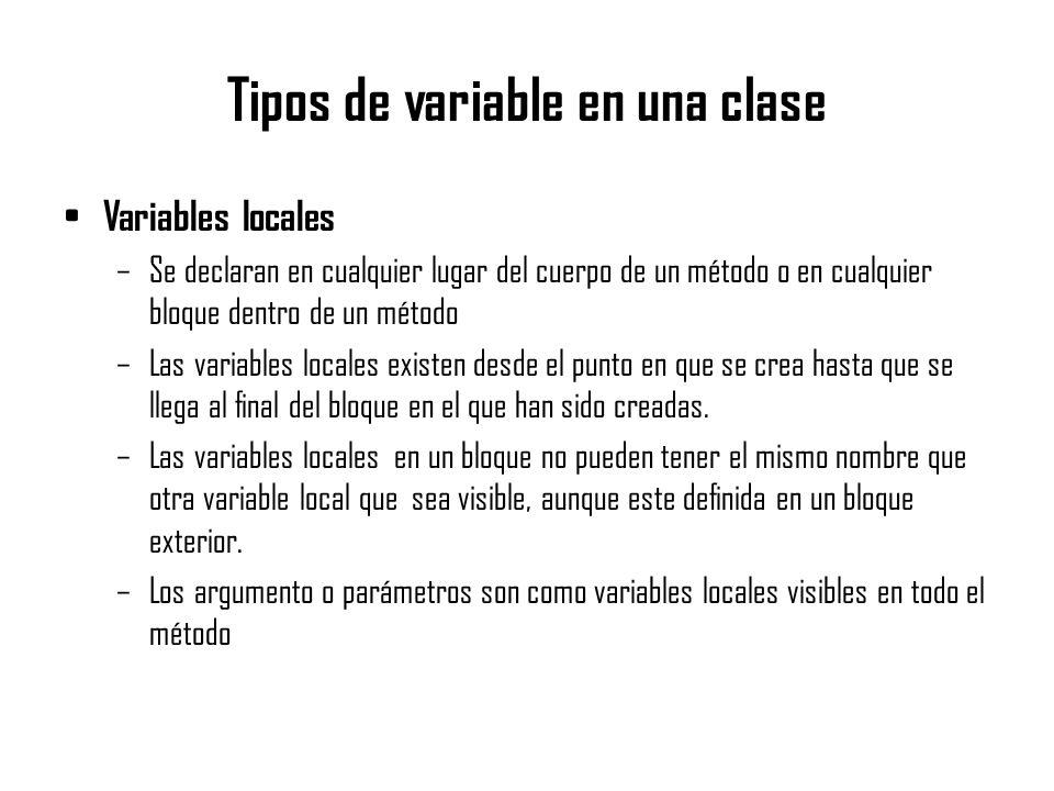 Tipos de variable en una clase Variables locales –Se declaran en cualquier lugar del cuerpo de un método o en cualquier bloque dentro de un método –La