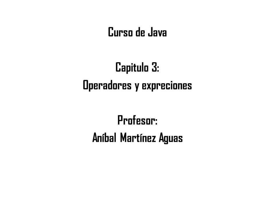 Curso de Java Capitulo 3: Operadores y expreciones Profesor: Aníbal Martínez Aguas