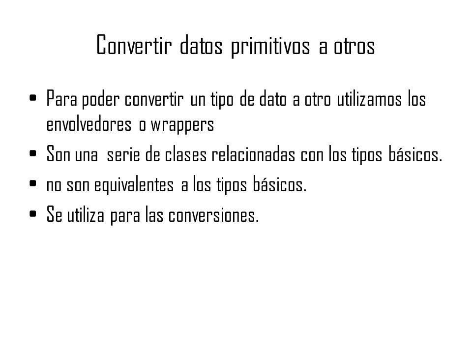 Convertir datos primitivos a otros Para poder convertir un tipo de dato a otro utilizamos los envolvedores o wrappers Son una serie de clases relacion
