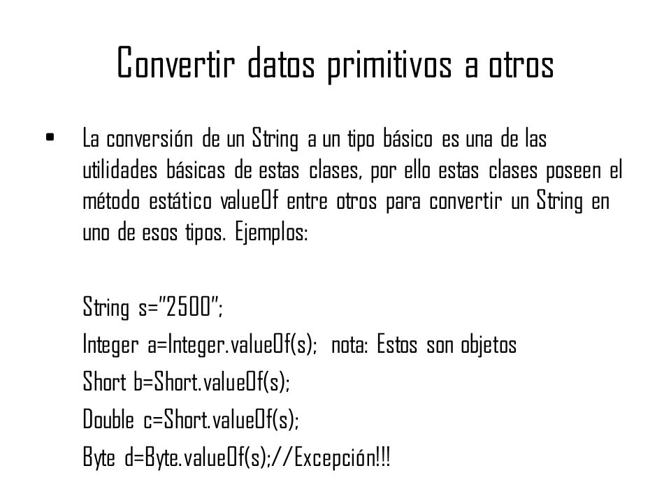 Convertir datos primitivos a otros La conversión de un String a un tipo básico es una de las utilidades básicas de estas clases, por ello estas clases