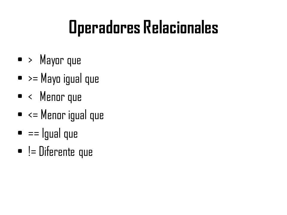 Operadores Relacionales > Mayor que >= Mayo igual que < Menor que <= Menor igual que == Igual que != Diferente que
