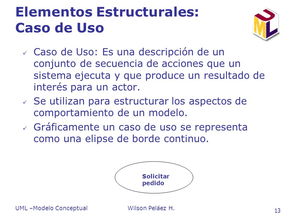 UML –Modelo ConceptualWilson Peláez H. 13 Elementos Estructurales: Caso de Uso Caso de Uso: Es una descripción de un conjunto de secuencia de acciones