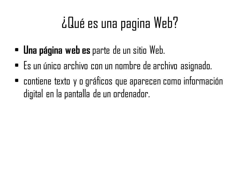 ¿Qué es una pagina Web? Una página web es parte de un sitio Web. Es un único archivo con un nombre de archivo asignado. contiene texto y o gráficos qu