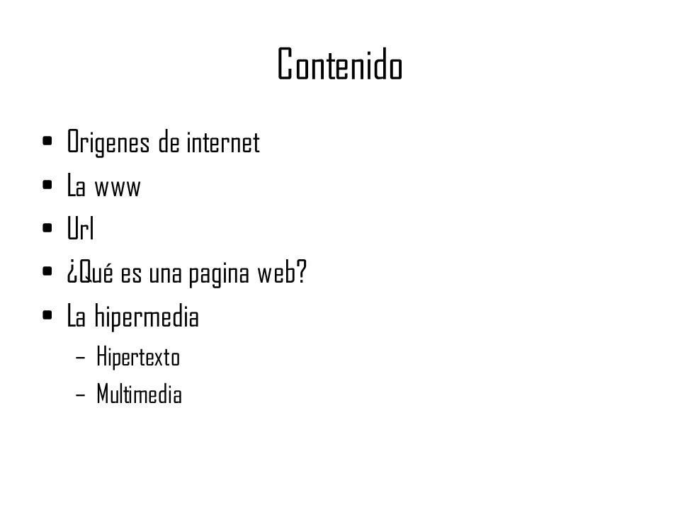 Contenido Origenes de internet La www Url ¿Qué es una pagina web? La hipermedia –Hipertexto –Multimedia