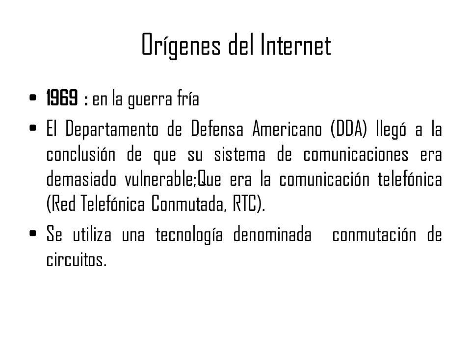 Orígenes del Internet 1969 : en la guerra fría El Departamento de Defensa Americano (DDA) llegó a la conclusión de que su sistema de comunicaciones era demasiado vulnerable;Que era la comunicación telefónica (Red Telefónica Conmutada, RTC).