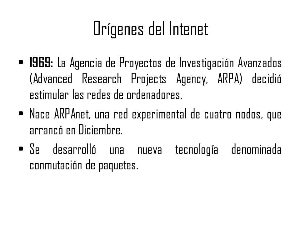Orígenes del Intenet 1969: La Agencia de Proyectos de Investigación Avanzados (Advanced Research Projects Agency, ARPA) decidió estimular las redes de
