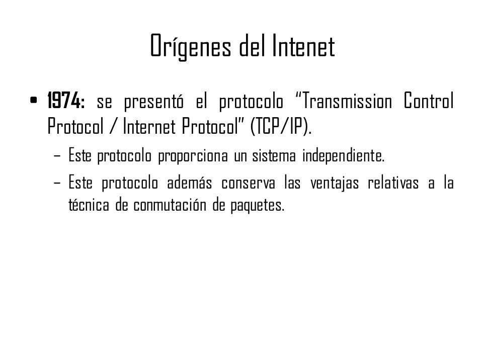 Orígenes del Intenet 1974: se presentó el protocolo Transmission Control Protocol / Internet Protocol (TCP/IP). –Este protocolo proporciona un sistema