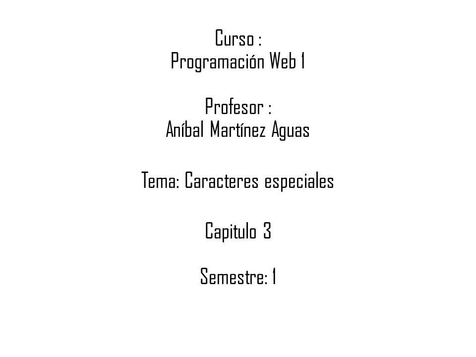 Curso : Programación Web 1 Profesor : Aníbal Martínez Aguas Tema: Caracteres especiales Capitulo 3 Semestre: 1