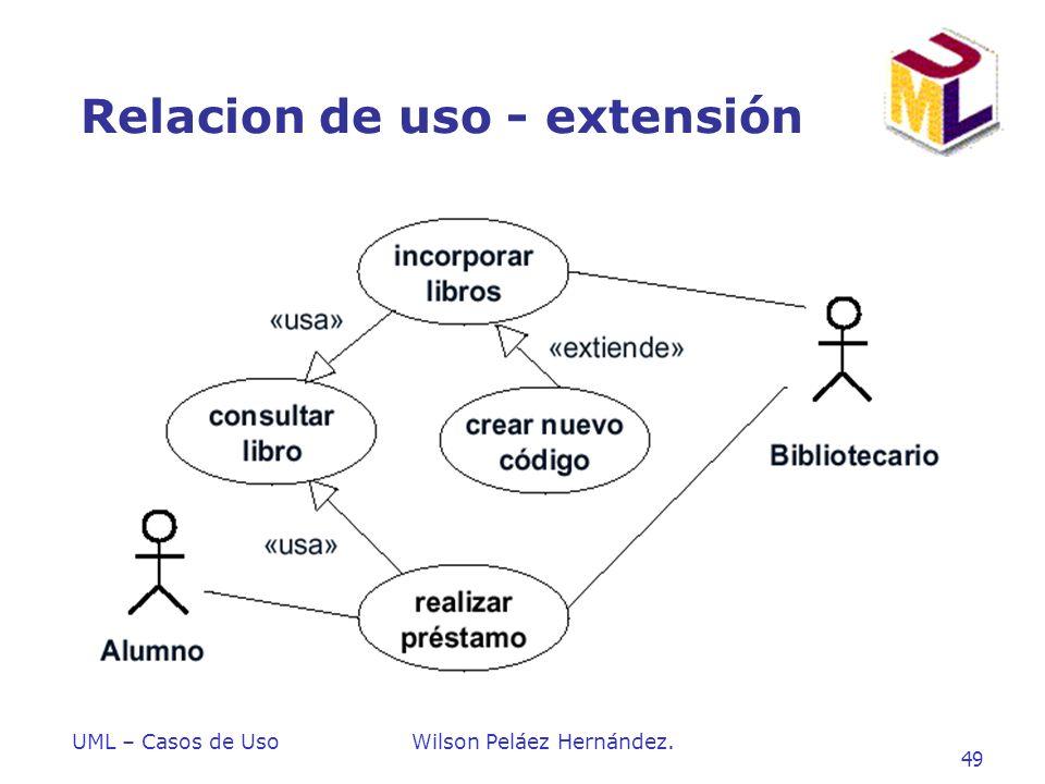 UML – Casos de UsoWilson Peláez Hernández. 49 Relacion de uso - extensión