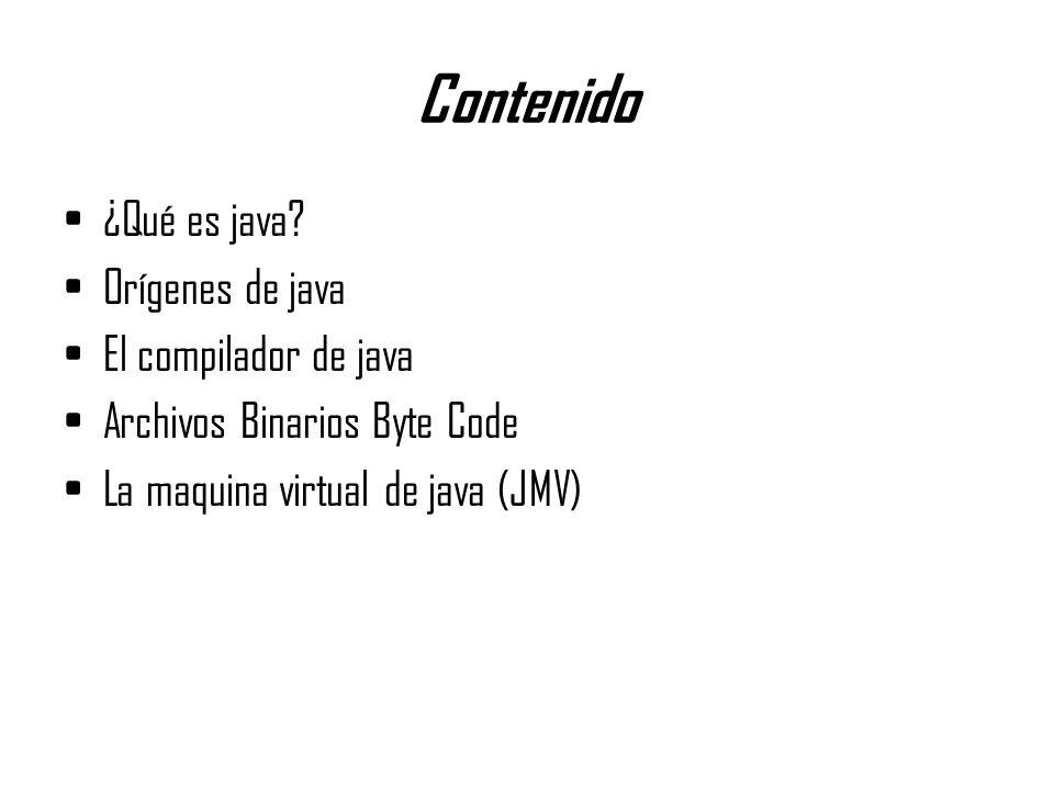 Contenido ¿Qué es java? Orígenes de java El compilador de java Archivos Binarios Byte Code La maquina virtual de java (JMV)