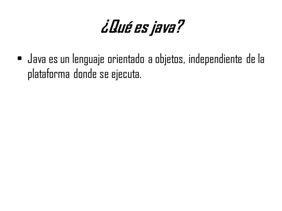 ¿Qué es java? Java es un lenguaje orientado a objetos, independiente de la plataforma donde se ejecuta.