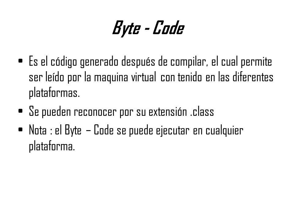 Byte - Code Es el código generado después de compilar, el cual permite ser leído por la maquina virtual con tenido en las diferentes plataformas. Se p