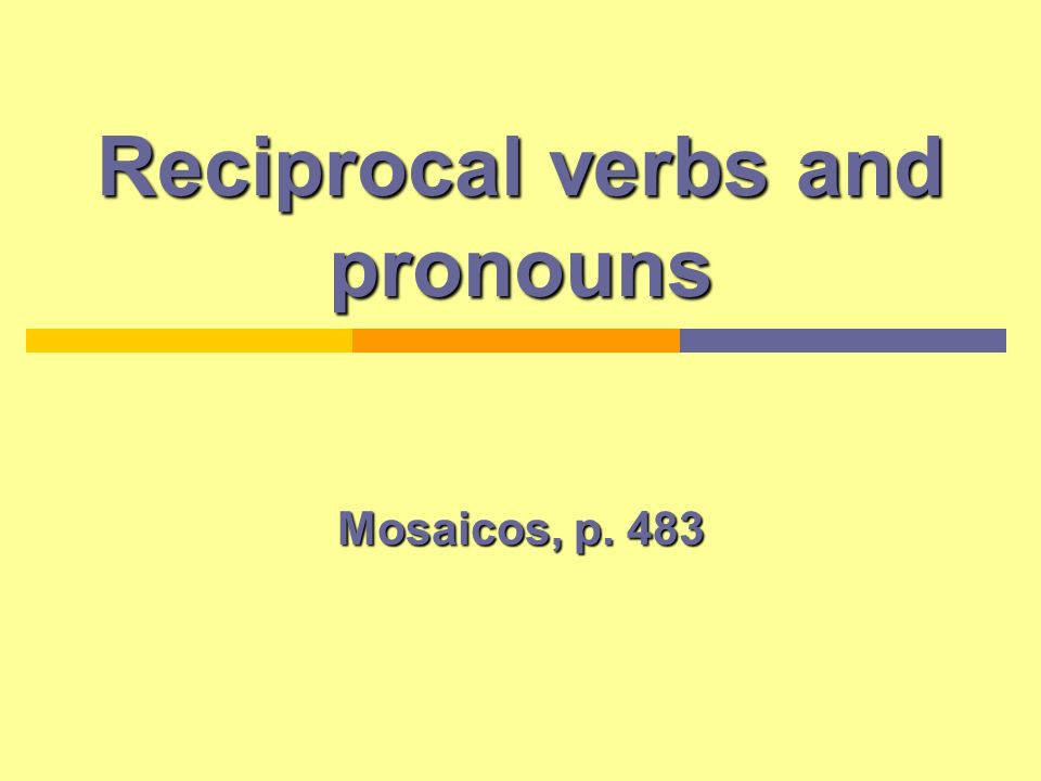 Reciprocal and reflexive verbs and pronouns Reflexive verbs: The subject and the object are the same the subject acts upon itself: Yo me peino el pelo (I brush my hair) Me (myself)Nos (ourselves) Te (yourself)os (yourselves) Se (himself, herself)Se (themselves) Reciprocal verbs: are the same as reflexive verbs except the action passes from one person to another.
