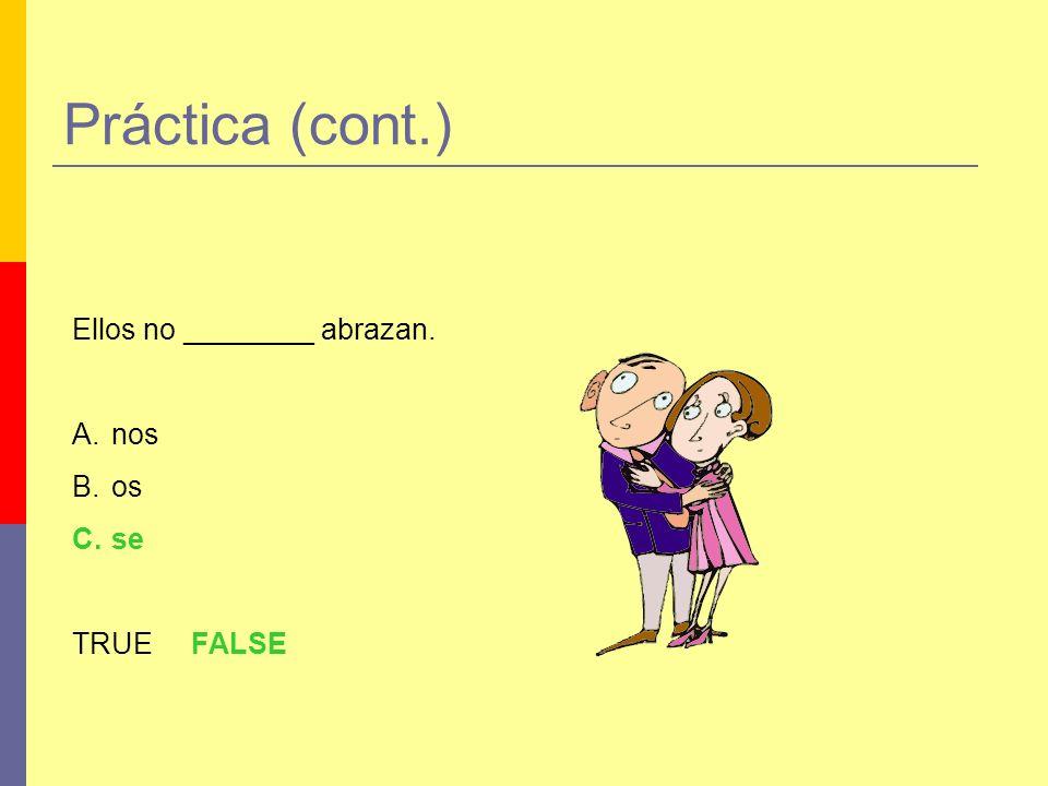 Práctica (cont.) Ellos no ________ abrazan. A.nos B.os C.se TRUE FALSE