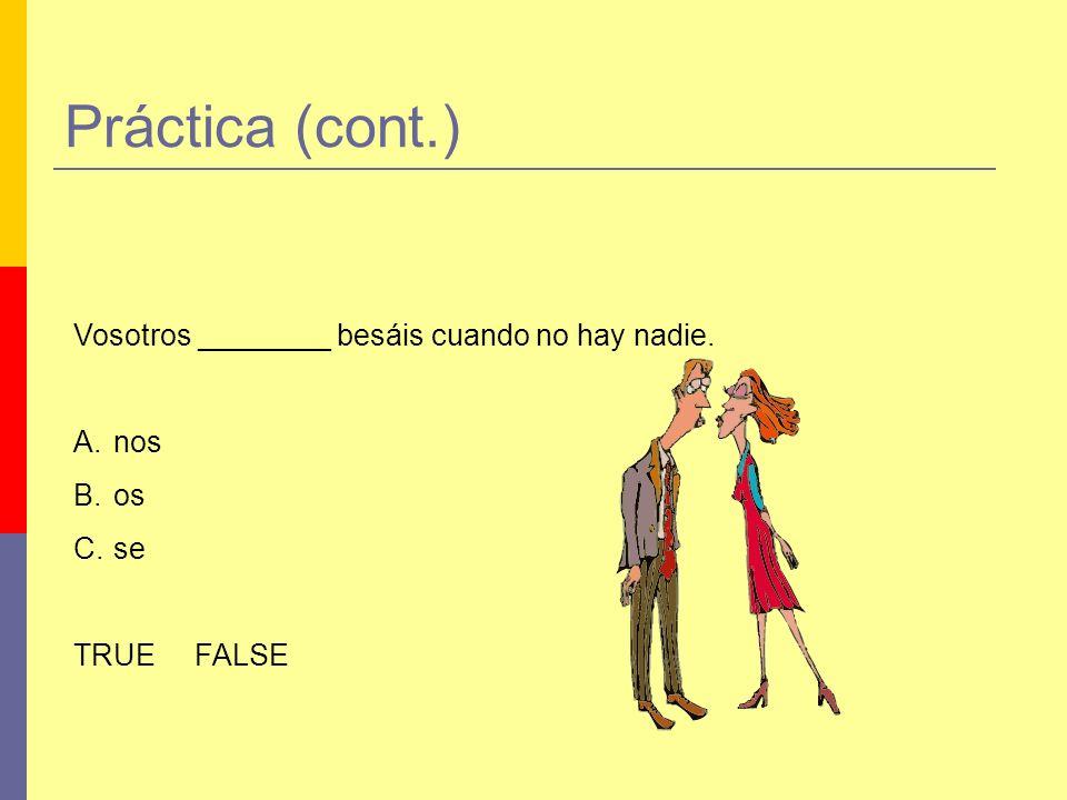 Práctica (cont.) Vosotros ________ besáis cuando no hay nadie. A.nos B.os C.se TRUE FALSE