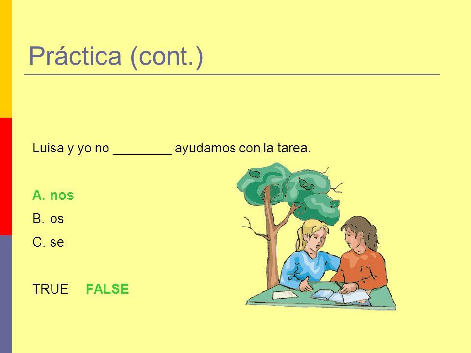 Práctica (cont.) Luisa y yo no ________ ayudamos con la tarea. A.nos B.os C.se TRUE FALSE