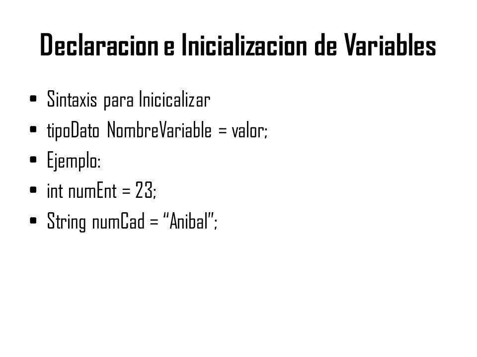 Declaracion e Inicializacion de Variables Sintaxis para Inicicalizar tipoDato NombreVariable = valor; Ejemplo: int numEnt = 23; String numCad = Anibal