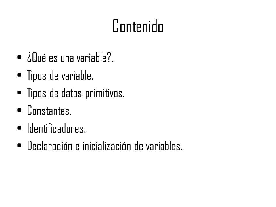 Contenido ¿Qué es una variable?. Tipos de variable. Tipos de datos primitivos. Constantes. Identificadores. Declaración e inicialización de variables.