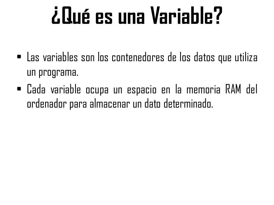 ¿Qué es una Variable? Las variables son los contenedores de los datos que utiliza un programa. Cada variable ocupa un espacio en la memoria RAM del or