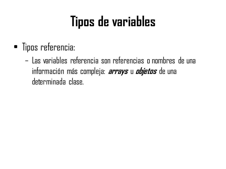 Tipos de variables Tipos referencia: –Las variables referencia son referencias o nombres de una información más compleja: arrays u objetos de una dete