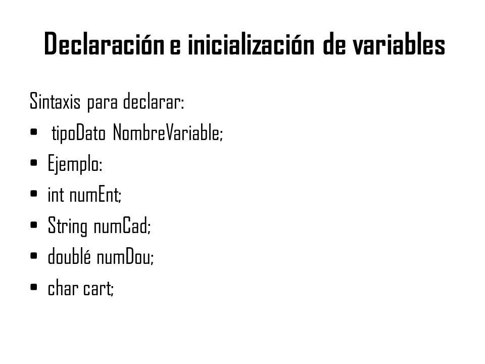 Declaración e inicialización de variables Sintaxis para declarar: tipoDato NombreVariable; Ejemplo: int numEnt; String numCad; doublé numDou; char car