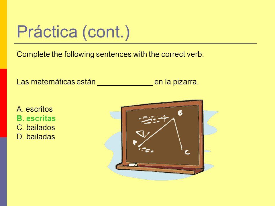 Práctica (cont.) Complete the following sentences with the correct verb: Las matemáticas están _____________ en la pizarra. A. escritos B. escritas C.